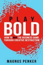 Play Bold - How to Win the Business Game through Creative Destruction ebook by