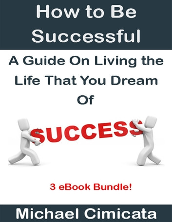 How to Be Successful: A Guide On Living the Life That You Dream Of (3 eBook Bundle) ebook by Michael Cimicata