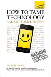 How to Tame Technology and Get Your Life Back: Teach Yourself ebook by Kevin Duncan