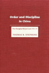 Order and Discipline in China: The Shanghai Mixed Court 1911-1927 ebook by Stephens, Thomas B.