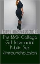 The BBW College Girl Interracial Public Sex Rimraunchplosion ebook by Debbie Sizemore