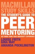 The Student's Guide to Peer Mentoring - Get More From Your University Experience ebook by Louise Frith, Gina May, Amanda Pocklington