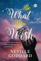 Be What You Wish ebook by Neville Goddard, GP Editors