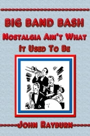 Big Band Bash: Nostalgia Ain't What it Used to Be ebook by John Rayburn