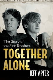 Together Alone - The Story Of The Finn Brothers ebook by Jeff Apter