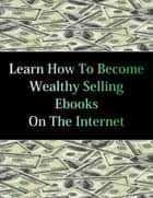 Learn How To Become Wealthy Selling Ebooks ebook by Stacey Chillemi