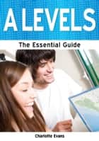 A Levels: The Essential Guide ebook by Charlotte Evans