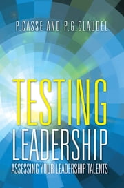 Testing Leadership - Assessing your Leadership Talents ebook by P.Casse; P.G.Claudel