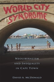 World City Syndrome - Neoliberalism and Inequality in Cape Town ebook by David A. McDonald