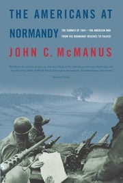 The Americans at Normandy - The Summer of 1944--The American War from the Normandy Beaches to Falaise ebook by John C. McManus