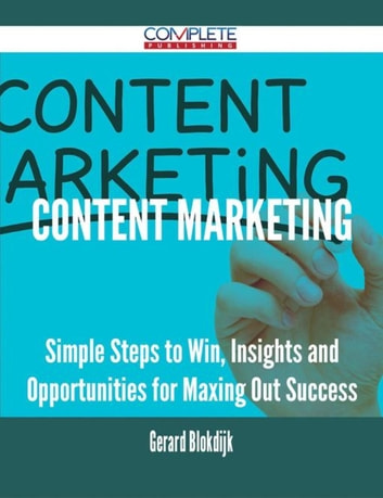 Content Marketing - Simple Steps to Win, Insights and Opportunities for Maxing Out Success ebook by Gerard Blokdijk