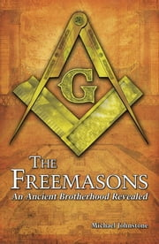 The Freemasons - An Ancient Brotherhood Revealed ebook by Michael Johnstone