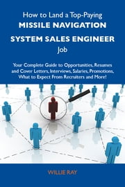 How to Land a Top-Paying Missile navigation system sales engineer Job: Your Complete Guide to Opportunities, Resumes and Cover Letters, Interviews, Salaries, Promotions, What to Expect From Recruiters and More ebook by Ray Willie