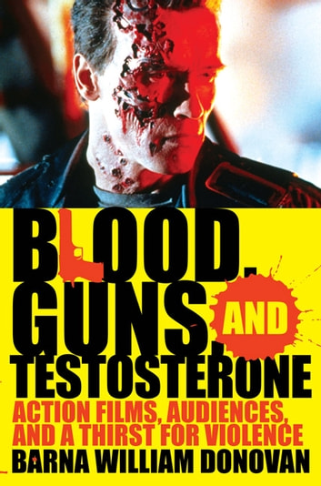 Blood, Guns, and Testosterone - Action Films, Audiences, and a Thirst for Violence ebook by Barna William Donovan