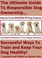 The Ultimate Guide To Responsible Dog Ownership: Successful Ways To Train and Keep Your Dog Healthy ebook by Aislinn Satu