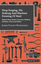 Drop Forging, Die Sinking and Machine Forming of Steel - Modern Shop Practice, Processes, Methods, Machines, Tools and Details ebook by