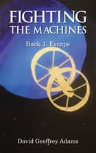 Fighting The Machines: Book 1. Escape - Book 1. Escape ebook by David Adams