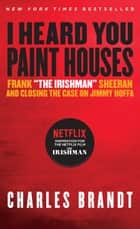 "I Heard You Paint Houses - Frank ""The Irishman"" Sheeran & Closing the Case on Jimmy Hoffa e-bog by Charles Brandt"