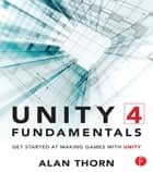 Unity 4 Fundamentals - Get Started at Making Games with Unity ebook by Alan Thorn