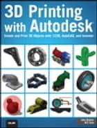 3D Printing with Autodesk - Create and Print 3D Objects with 123D, AutoCAD and Inventor ebook by John Biehler, Bill Fane