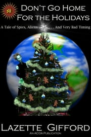 Don't Go Home for the Holidays: A Tale of Spies, Aliens and Very Bad Timing ebook by Lazette Gifford