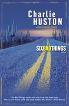 Six Bad Things - A Novel ebook by Charlie Huston
