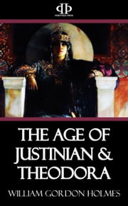 The Age of Justinian & Theodora ebook by William Gordon Holmes