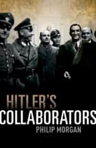 Hitler's Collaborators - Choosing between bad and worse in Nazi-occupied Western Europe eBook by Philip Morgan