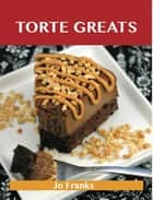 Torte Greats: Delicious Torte Recipes, The Top 79 Torte Recipes ebook by Jo Franks