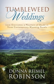 Tumbleweed Weddings - Love Overcomes a Mountain of Doubt in Three Contemporary Wyoming Novels ebook by Donna Robinson