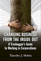 Changing Business from the Inside Out - A Treehuggers Guide to Working in Corporations ebook by Timothy Mohin