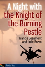 A Night with the Knight of the Burning Pestle ebook by Francis Beaumont,Julie Bozza