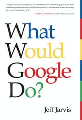 What Would Google Do? - Reverse-Engineering the Fastest Growing Company in the History of the World ebook by Jeff Jarvis