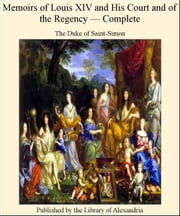 Memoirs of Louis XIV and His Court and of The Regency, Complete ebook by The Duke of Saint-Simon