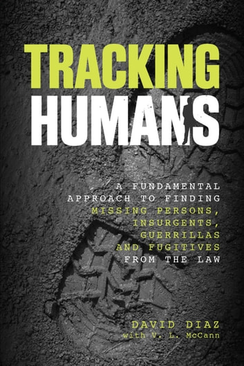 Tracking Humans - A Fundamental Approach to Finding Missing Persons, Insurgents, Guerrillas, and Fugitives from the Law ebook by David Diaz,V. L. Mccann