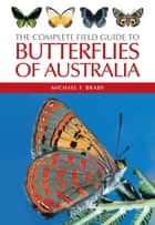 The Complete Field Guide to Butterflies of Australia ebook by Michael F Braby