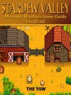 Stardew Valley Microsoft Windows Game Guide Unofficial ebook by The Yuw