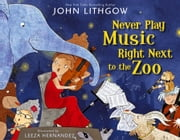 Never Play Music Right Next to the Zoo - with audio recording ebook by John Lithgow,Leeza Hernandez