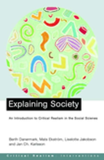 Explaining Society - An Introduction to Critical Realism in the Social Sciences ebook by Berth Danermark,Mats Ekstrom,Liselotte Jakobsen,Jan ch. Karlsson
