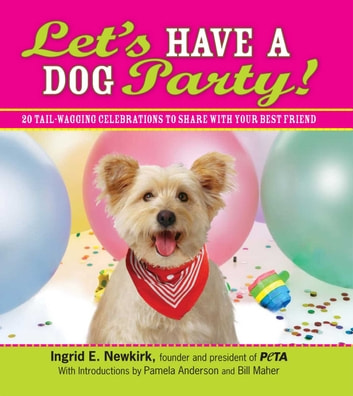 Let's Have a Dog Party! - 20 Tailwagging Celebrations to Share with Your Best Friend ebook by Ingrid E Newkirk