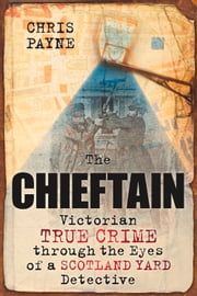 Chieftain - Victorian True Crime through the Eyes of a Scotland Yard Detective ebook by Chris Payne