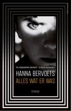 Alles wat er was eBook by Hanna Bervoets