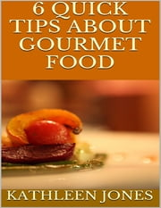 6 Quick Tips About Gourmet Food ebook by Kathleen Jones