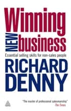 Winning New Business: Essential Selling Skills for Non-Sales People ebook by Richard Denny