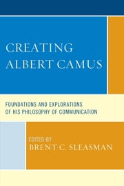 Creating Albert Camus - Foundations and Explorations of His Philosophy of Communication ebook by Brent C. Sleasman,Ronald C. Arnett,Matthew H. Bowker,Bryan Crable,G. L. Ercolini,Annette M. Holba,Jorge M. Lizarzaburu,Patrick F. O'Connell,Ramsey Eric Ramsey,Jessica N. Sturgess