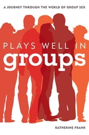 Plays Well in Groups - A Journey Through the World of Group Sex ebook by Katherine Frank