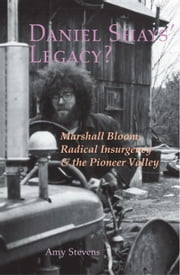 Daniel Shays' Legacy? Marshall Bloom, Radical Insurgency & the Pioneer Valley ebook by Amy Stevens