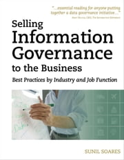 Selling Information Governance to the Business: Best Practices by Industry and Job Function ebook by Soares, Sunil
