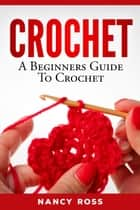 Crochet: A Beginners Guide To Crochet ebook by Nancy Ross