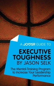 A Joosr Guide to... Executive Toughness by Jason Selk: The Mental-Training Program to Increase Your Leadership Performance ebook by Joosr